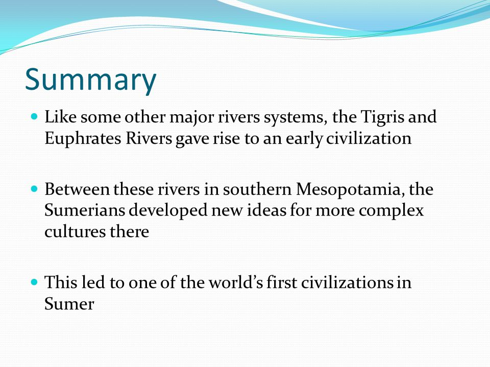 Summary Like some other major rivers systems, the Tigris and Euphrates Rivers gave rise to an early civilization Between these rivers in southern Mesopotamia, the Sumerians developed new ideas for more complex cultures there This led to one of the world's first civilizations in Sumer