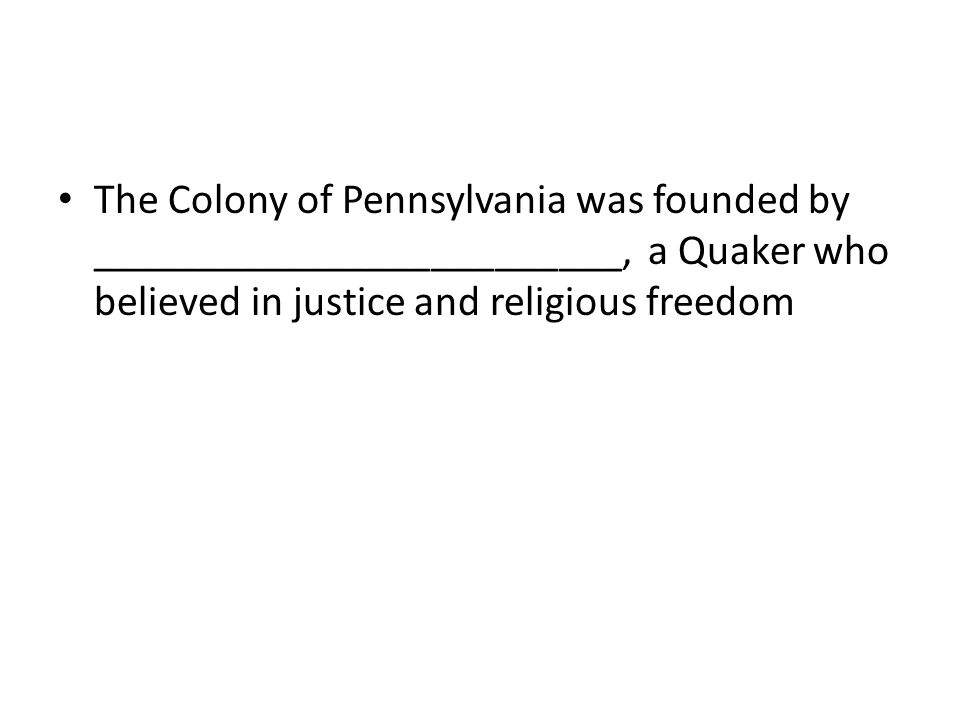 The Colony of Pennsylvania was founded by _________________________, a Quaker who believed in justice and religious freedom