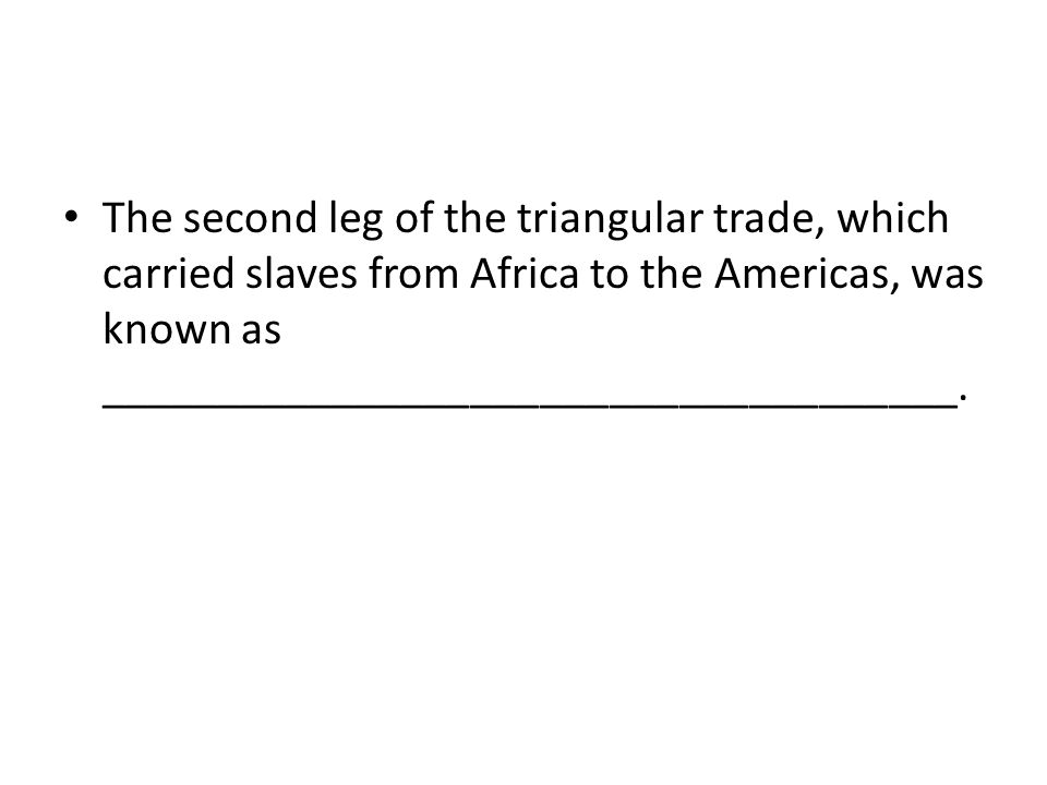 The second leg of the triangular trade, which carried slaves from Africa to the Americas, was known as _____________________________________.