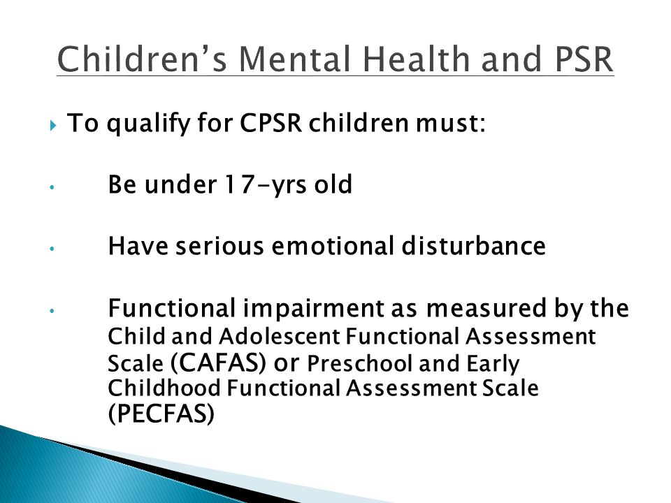  To qualify for CPSR children must: Be under 17-yrs old Have serious emotional disturbance Functional impairment as measured by the Child and Adolesc