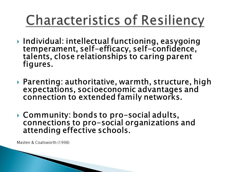  Individual: intellectual functioning, easygoing temperament, self-efficacy, self-confidence, talents, close relationships to caring parent figures.