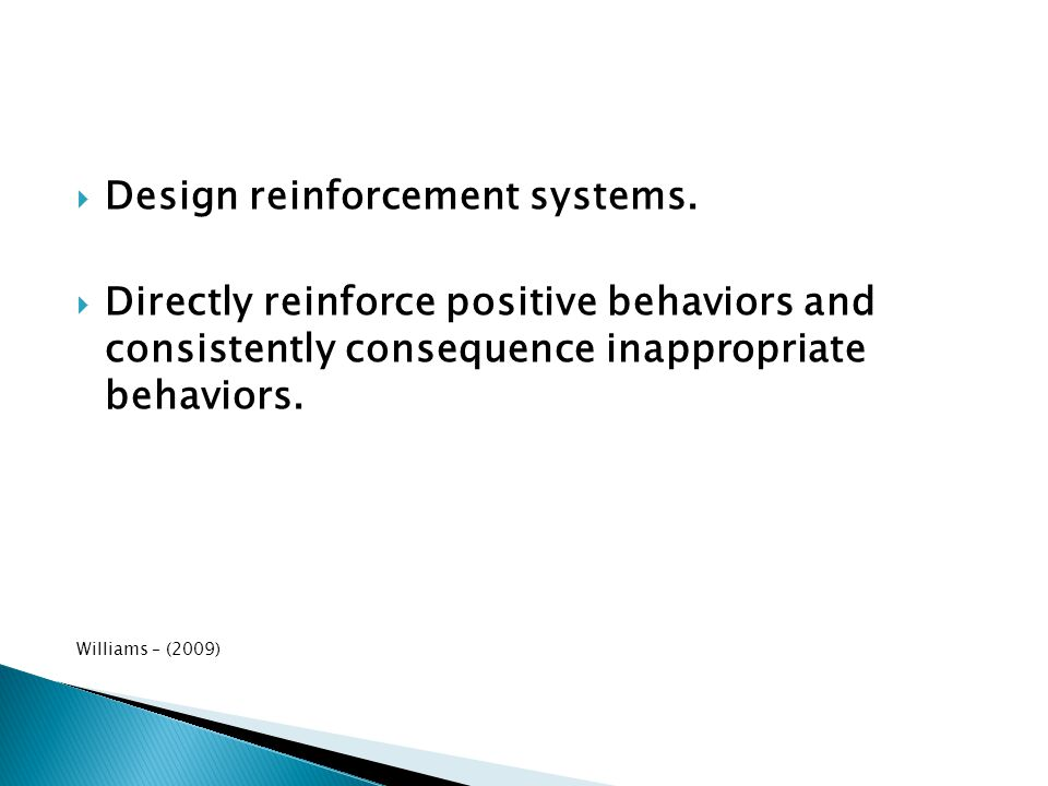  Design reinforcement systems.  Directly reinforce positive behaviors and consistently consequence inappropriate behaviors. Williams – (2009)
