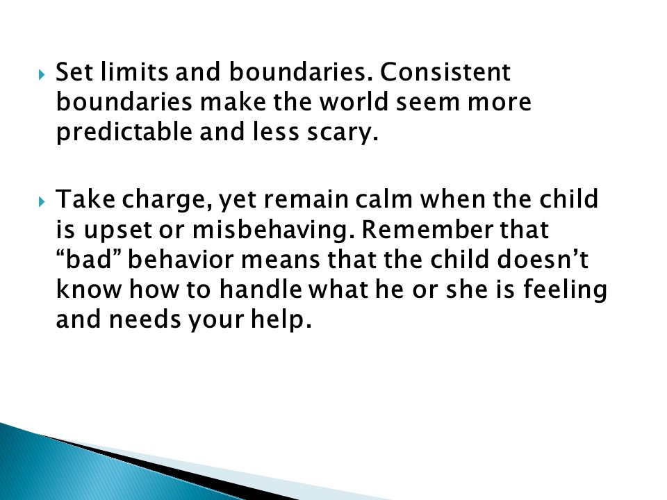  Set limits and boundaries. Consistent boundaries make the world seem more predictable and less scary.  Take charge, yet remain calm when the child