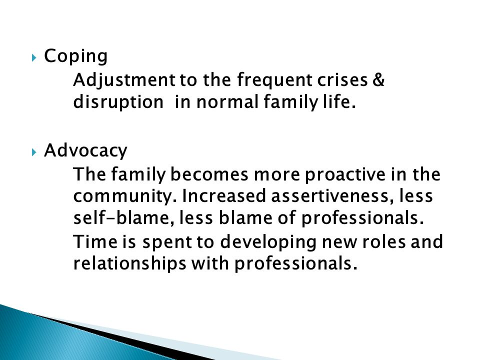  Coping Adjustment to the frequent crises & disruption in normal family life.  Advocacy The family becomes more proactive in the community. Increase