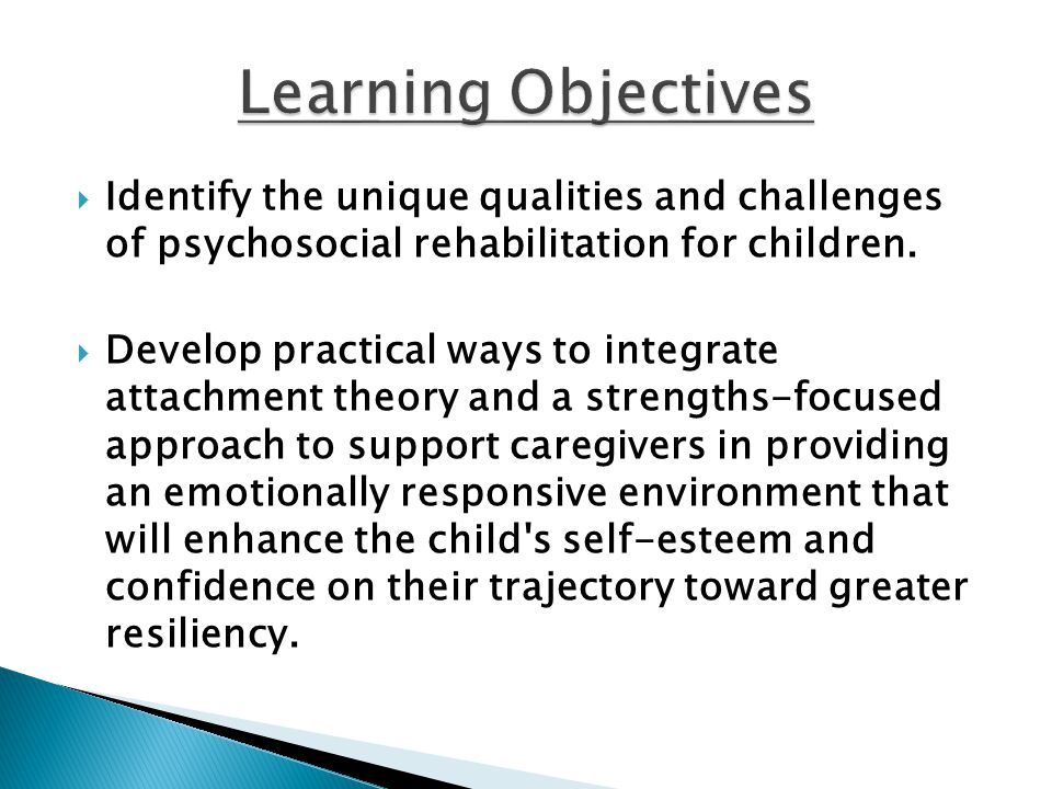  Identify the unique qualities and challenges of psychosocial rehabilitation for children.  Develop practical ways to integrate attachment theory an