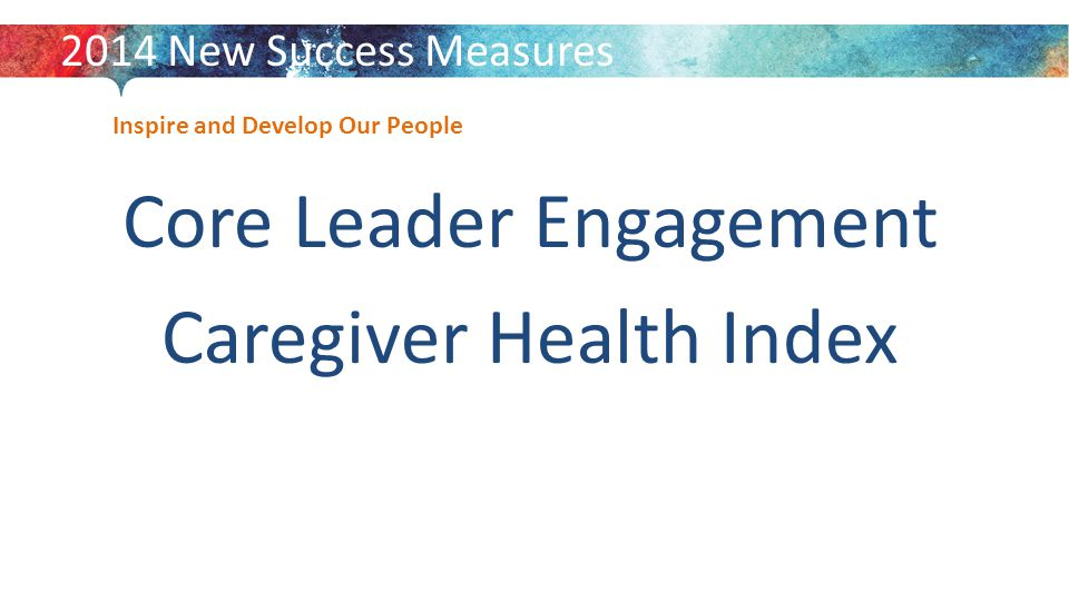 Inspire and Develop Our People Core Leader Engagement Caregiver Health Index 2014 New Success Measures