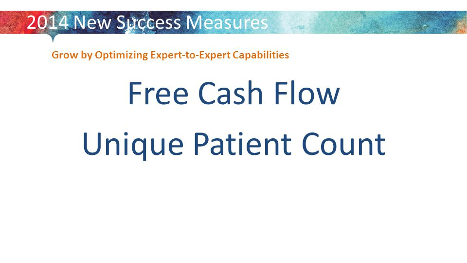 Grow by Optimizing Expert-to-Expert Capabilities Free Cash Flow Unique Patient Count