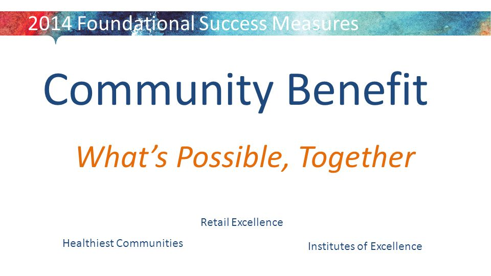 Community Benefit 2014 Foundational Success Measures What's Possible, Together Retail Excellence Institutes of Excellence Healthiest Communities