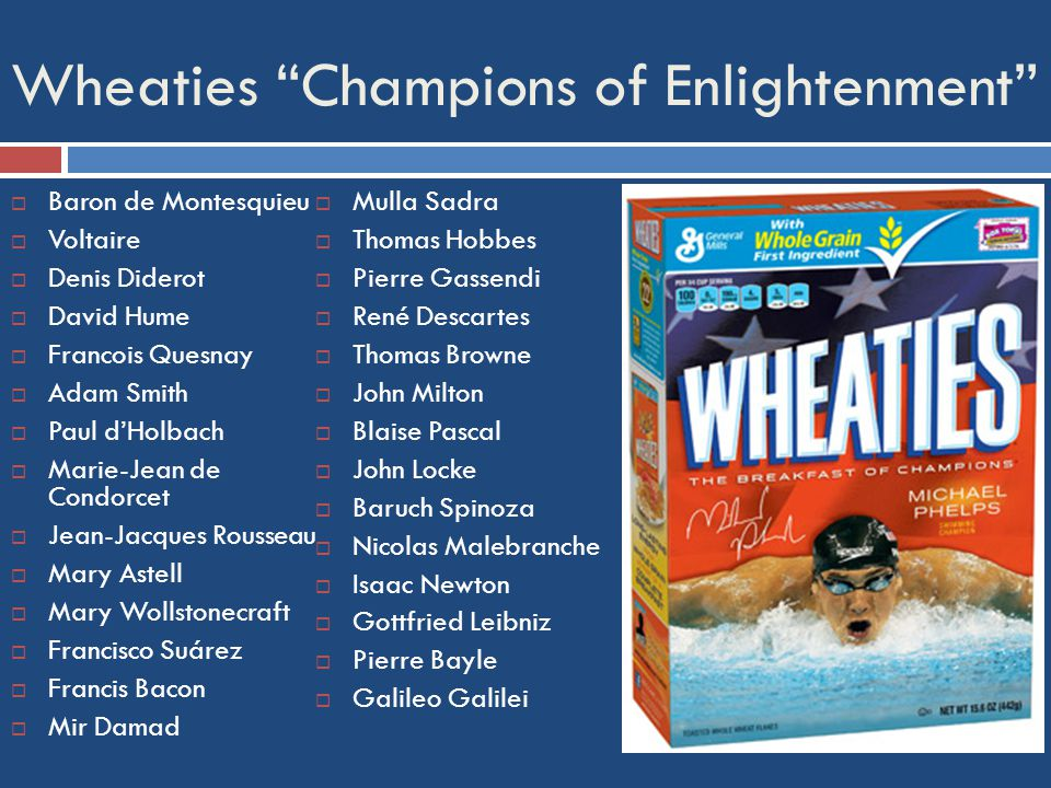 Wheaties Champions of Enlightenment  Baron de Montesquieu  Voltaire  Denis Diderot  David Hume  Francois Quesnay  Adam Smith  Paul d'Holbach  Marie-Jean de Condorcet  Jean-Jacques Rousseau  Mary Astell  Mary Wollstonecraft  Francisco Suárez  Francis Bacon  Mir Damad  Mulla Sadra  Thomas Hobbes  Pierre Gassendi  René Descartes  Thomas Browne  John Milton  Blaise Pascal  John Locke  Baruch Spinoza  Nicolas Malebranche  Isaac Newton  Gottfried Leibniz  Pierre Bayle  Galileo Galilei