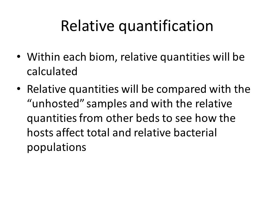 Relative quantification Within each biom, relative quantities will be calculated Relative quantities will be compared with the unhosted samples and with the relative quantities from other beds to see how the hosts affect total and relative bacterial populations