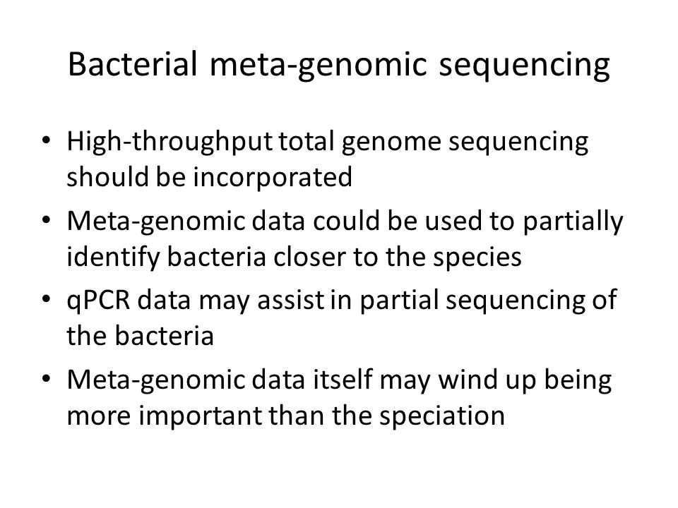 Bacterial meta-genomic sequencing High-throughput total genome sequencing should be incorporated Meta-genomic data could be used to partially identify bacteria closer to the species qPCR data may assist in partial sequencing of the bacteria Meta-genomic data itself may wind up being more important than the speciation