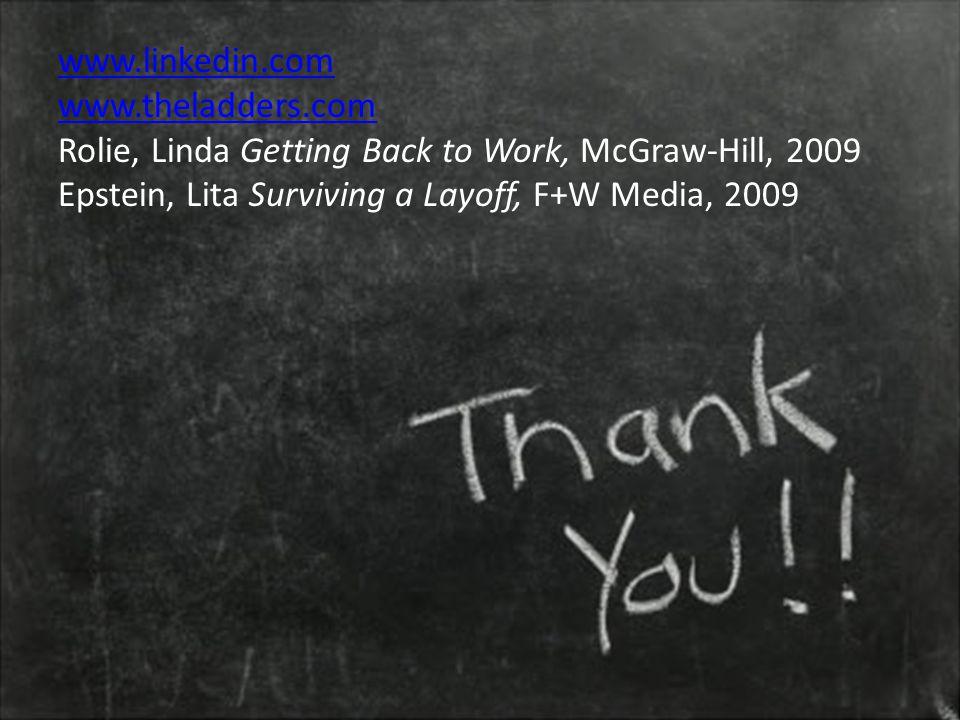 www.linkedin.com www.theladders.com Rolie, Linda Getting Back to Work, McGraw-Hill, 2009 Epstein, Lita Surviving a Layoff, F+W Media, 2009