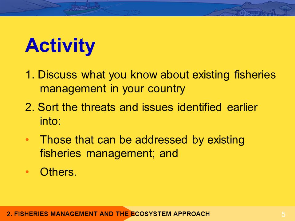 2. FISHERIES MANAGEMENT AND THE ECOSYSTEM APPROACH 5 Activity 1. Discuss what you know about existing fisheries management in your country 2. Sort the