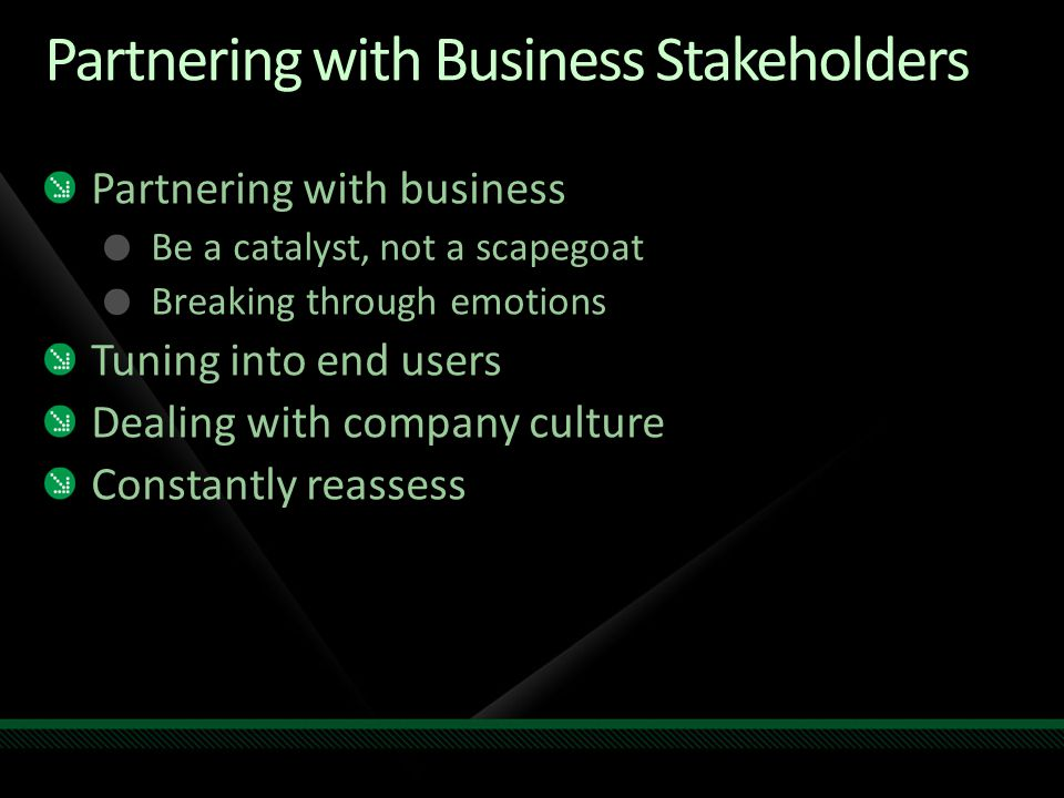 Partnering with Business Stakeholders Partnering with business Be a catalyst, not a scapegoat Breaking through emotions Tuning into end users Dealing with company culture Constantly reassess