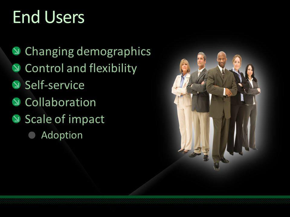 End Users Changing demographics Control and flexibility Self-service Collaboration Scale of impact Adoption