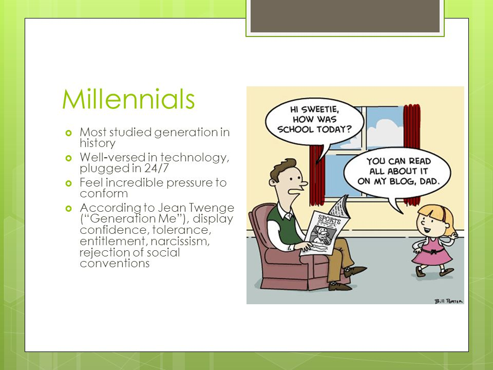 Millennials  Most studied generation in history  Well-versed in technology, plugged in 24/7  Feel incredible pressure to conform  According to Jean Twenge ( Generation Me ), display confidence, tolerance, entitlement, narcissism, rejection of social conventions