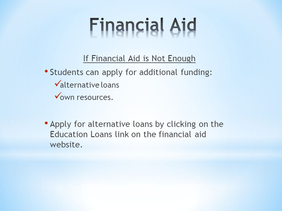 If Financial Aid is Not Enough Students can apply for additional funding: alternative loans own resources.