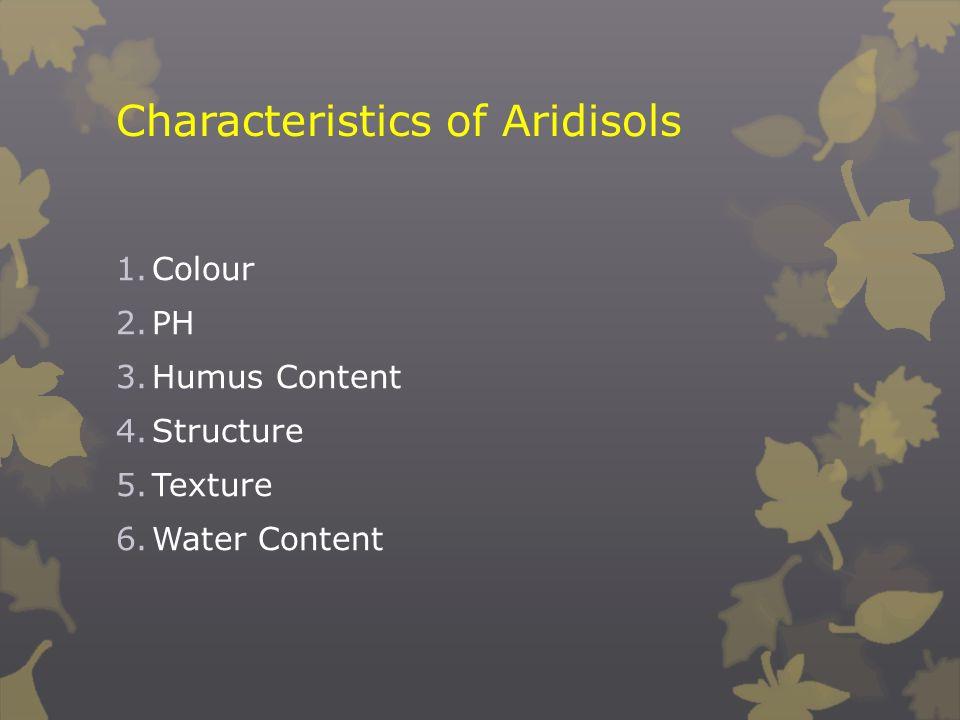 Characteristics of Aridisols 1.Colour 2.PH 3.Humus Content 4.Structure 5.Texture 6.Water Content