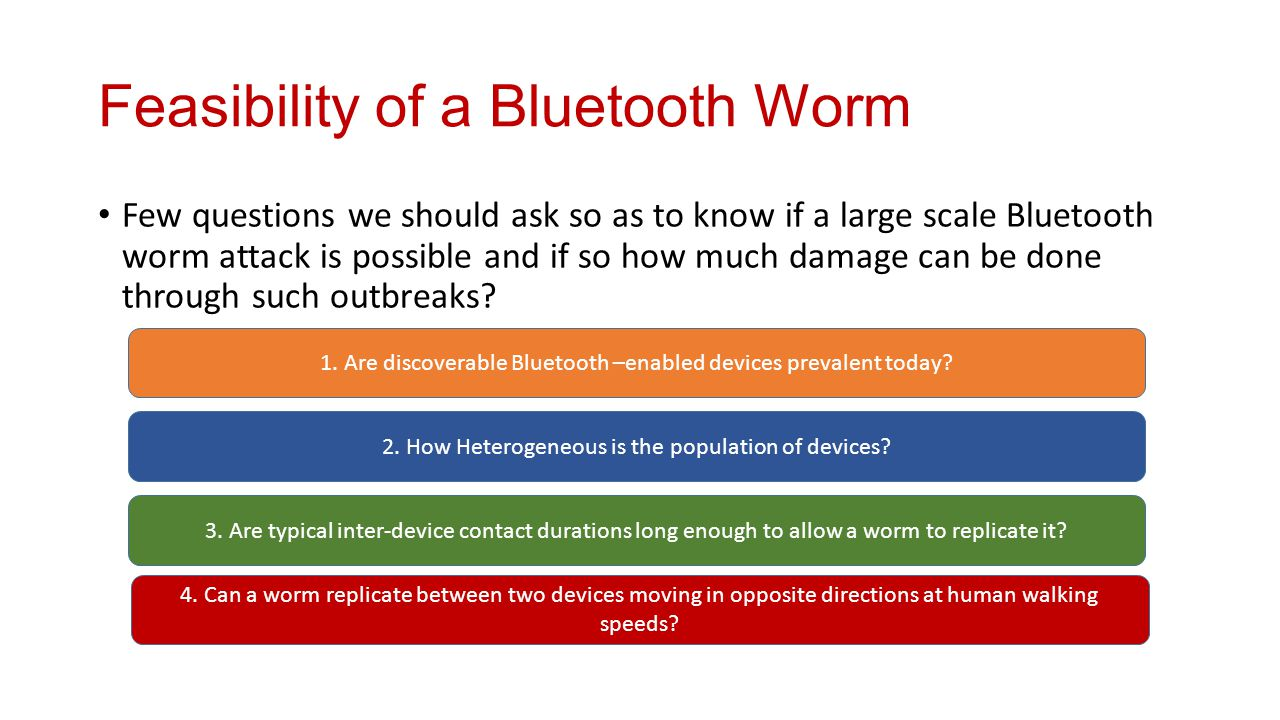 Feasibility of a Bluetooth Worm Few questions we should ask so as to know if a large scale Bluetooth worm attack is possible and if so how much damage can be done through such outbreaks.