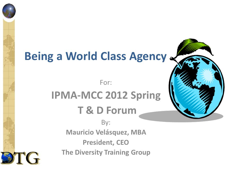 Being a World Class Agency For: IPMA-MCC 2012 Spring T & D Forum By: Mauricio Velásquez, MBA President, CEO The Diversity Training Group