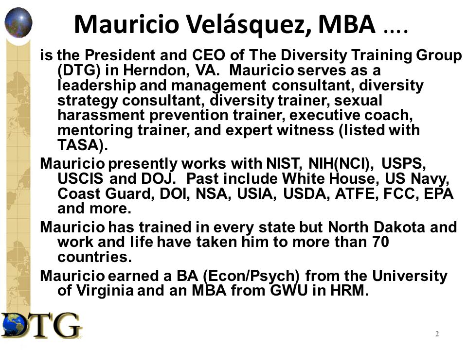 Mauricio Velásquez, MBA …. is the President and CEO of The Diversity Training Group (DTG) in Herndon, VA. Mauricio serves as a leadership and manageme
