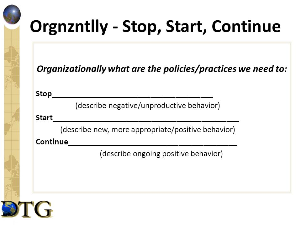 Orgnzntlly - Stop, Start, Continue Organizationally what are the policies/practices we need to: Stop_______________________________________ (describe negative/unproductive behavior) Start_____________________________________________ (describe new, more appropriate/positive behavior) Continue_________________________________________ (describe ongoing positive behavior)
