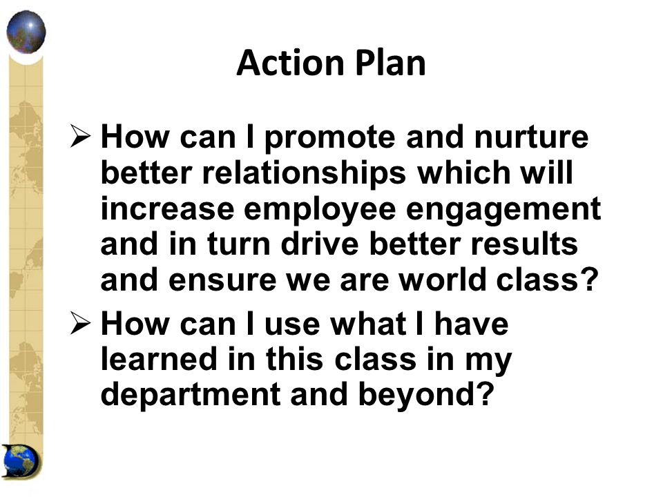 Action Plan  How can I promote and nurture better relationships which will increase employee engagement and in turn drive better results and ensure we are world class.