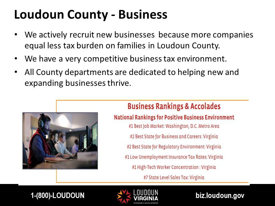 1-(800)-LOUDOUN biz.loudoun.gov We actively recruit new businesses because more companies equal less tax burden on families in Loudoun County.