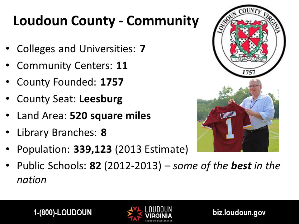 1-(800)-LOUDOUN biz.loudoun.gov Colleges and Universities: 7 Community Centers: 11 County Founded: 1757 County Seat: Leesburg Land Area: 520 square miles Library Branches: 8 Population: 339,123 (2013 Estimate) Public Schools: 82 (2012-2013) – some of the best in the nation Loudoun County - Community