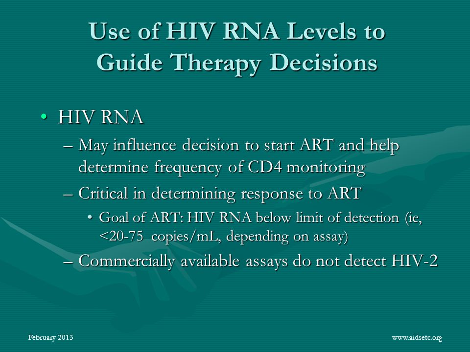 Use of HIV RNA Levels to Guide Therapy Decisions HIV RNAHIV RNA –May influence decision to start ART and help determine frequency of CD4 monitoring –C