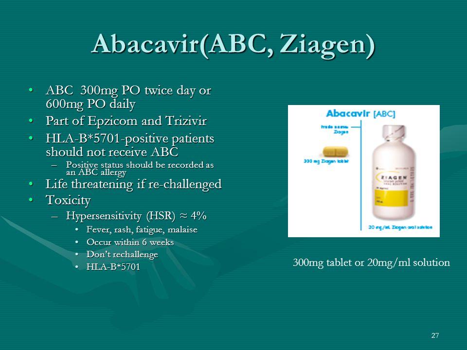 Abacavir(ABC, Ziagen) ABC 300mg PO twice day or 600mg PO dailyABC 300mg PO twice day or 600mg PO daily Part of Epzicom and TrizivirPart of Epzicom and