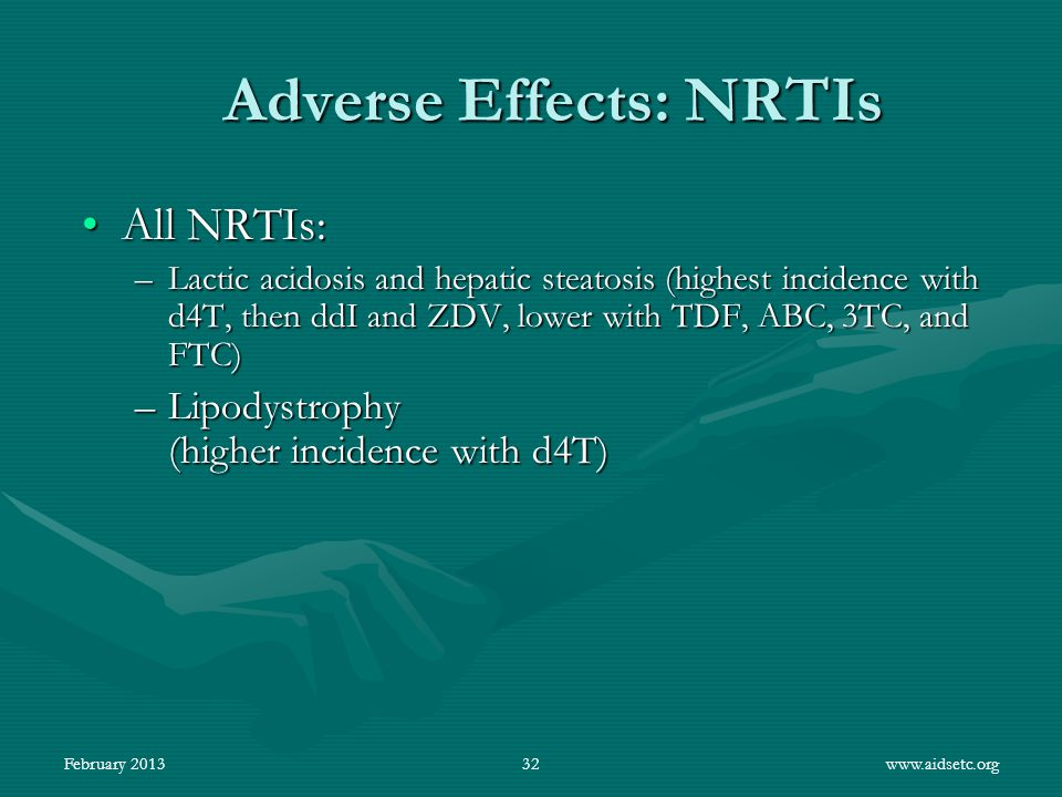Adverse Effects: NRTIs All NRTIs:All NRTIs: –Lactic acidosis and hepatic steatosis (highest incidence with d4T, then ddI and ZDV, lower with TDF, ABC,