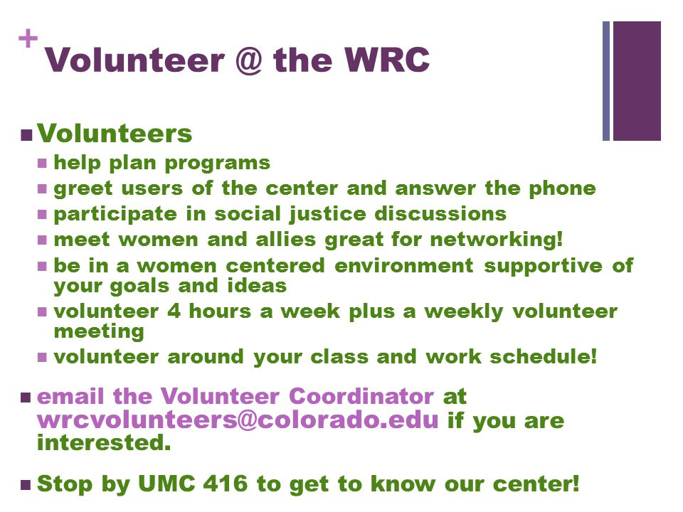 + Volunteer @ the WRC Volunteers help plan programs greet users of the center and answer the phone participate in social justice discussions meet women and allies great for networking.