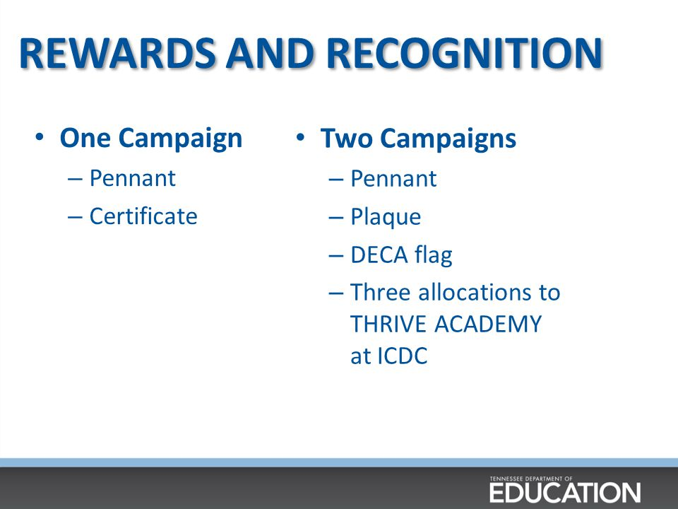 REWARDS AND RECOGNITION Two Campaigns – Pennant – Plaque – DECA flag – Three allocations to THRIVE ACADEMY at ICDC One Campaign – Pennant – Certificate
