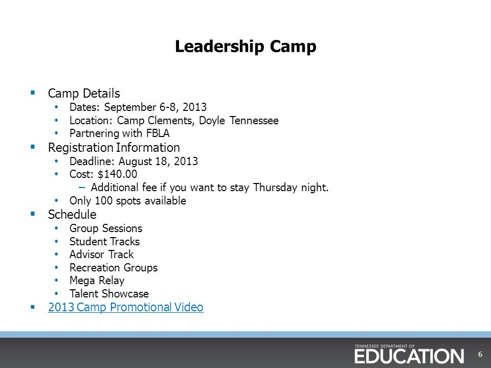 Leadership Camp  Camp Details Dates: September 6-8, 2013 Location: Camp Clements, Doyle Tennessee Partnering with FBLA  Registration Information Deadline: August 18, 2013 Cost: $140.00 – Additional fee if you want to stay Thursday night.
