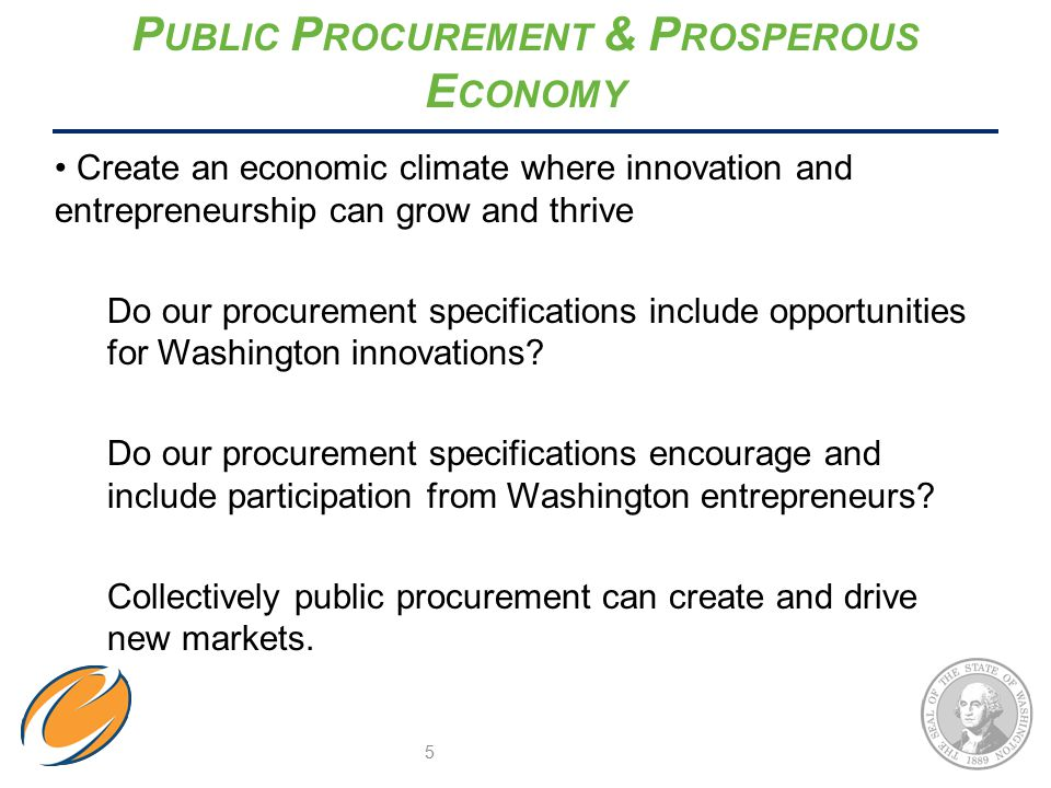 P UBLIC P ROCUREMENT & P ROSPEROUS E CONOMY Create an economic climate where innovation and entrepreneurship can grow and thrive Do our procurement specifications include opportunities for Washington innovations.