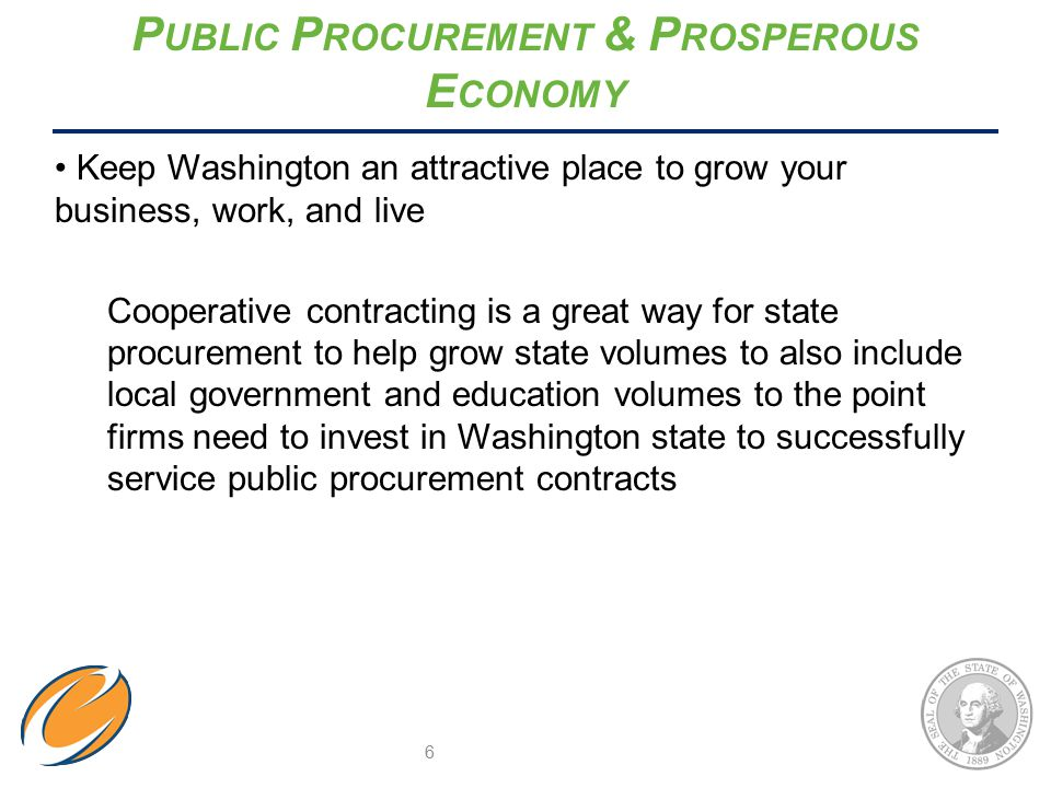 P UBLIC P ROCUREMENT & P ROSPEROUS E CONOMY Keep Washington an attractive place to grow your business, work, and live Cooperative contracting is a great way for state procurement to help grow state volumes to also include local government and education volumes to the point firms need to invest in Washington state to successfully service public procurement contracts 6