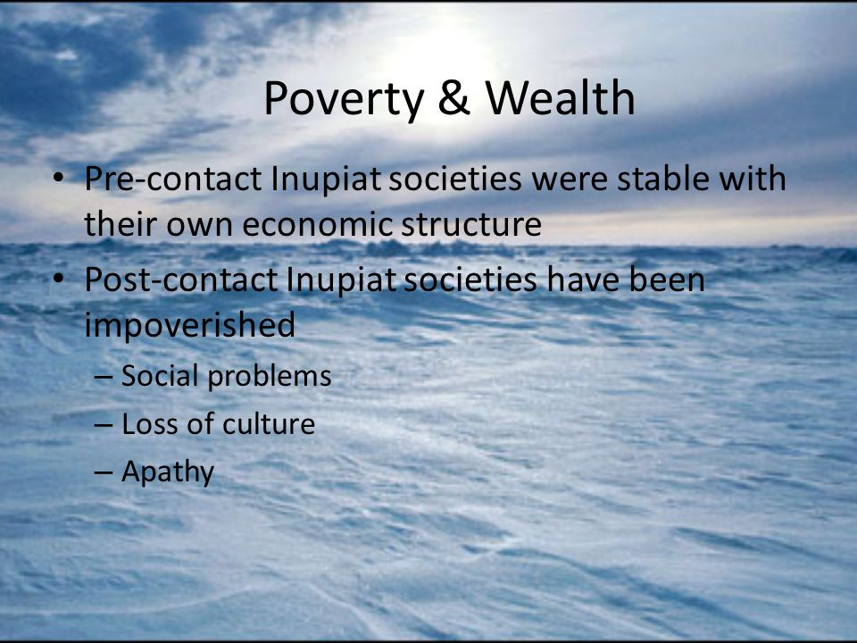Poverty & Wealth Pre-contact Inupiat societies were stable with their own economic structure Post-contact Inupiat societies have been impoverished – Social problems – Loss of culture – Apathy