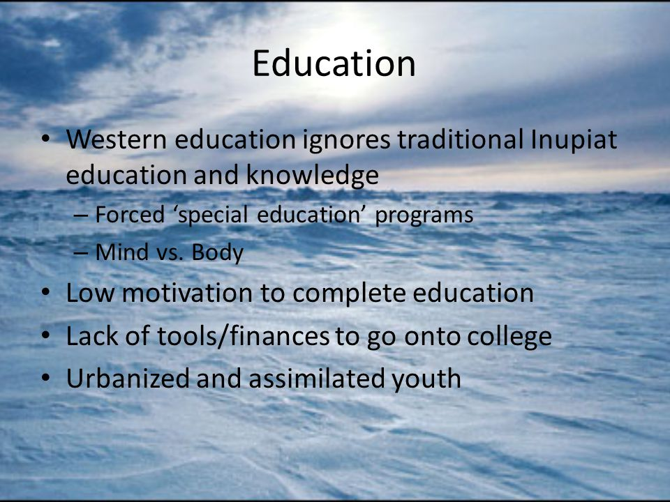 Education Western education ignores traditional Inupiat education and knowledge – Forced 'special education' programs – Mind vs.