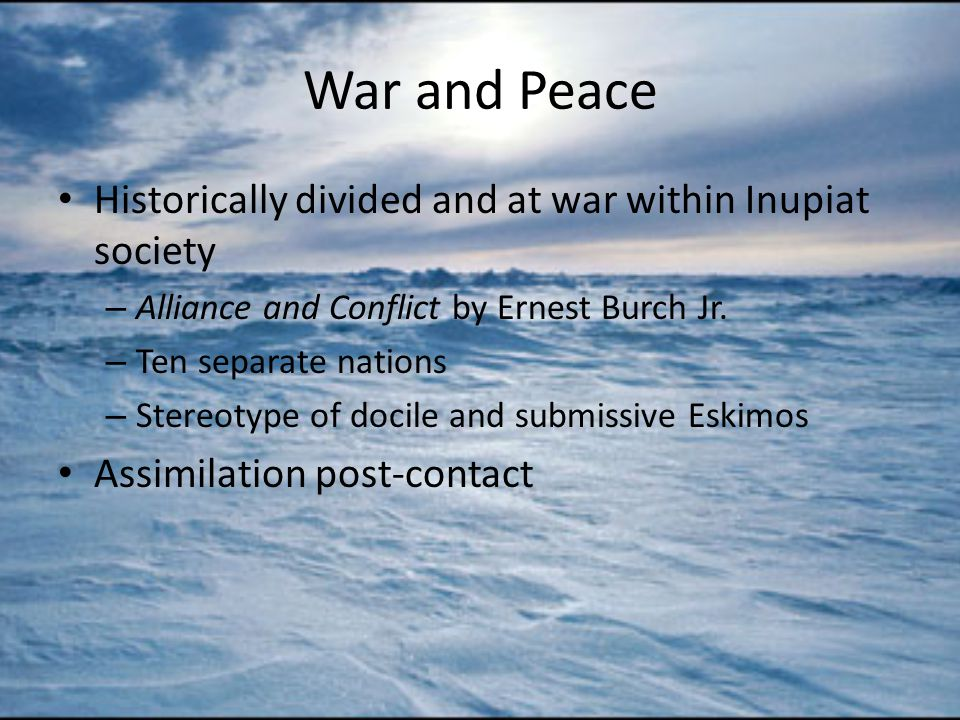 War and Peace Historically divided and at war within Inupiat society – Alliance and Conflict by Ernest Burch Jr.