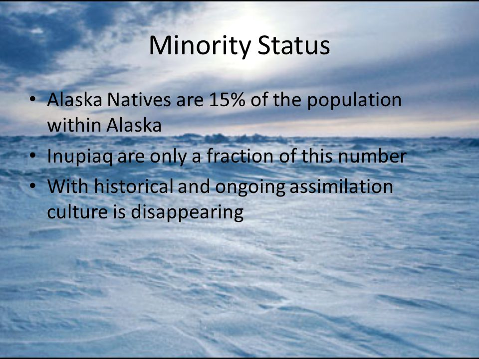 Minority Status Alaska Natives are 15% of the population within Alaska Inupiaq are only a fraction of this number With historical and ongoing assimilation culture is disappearing