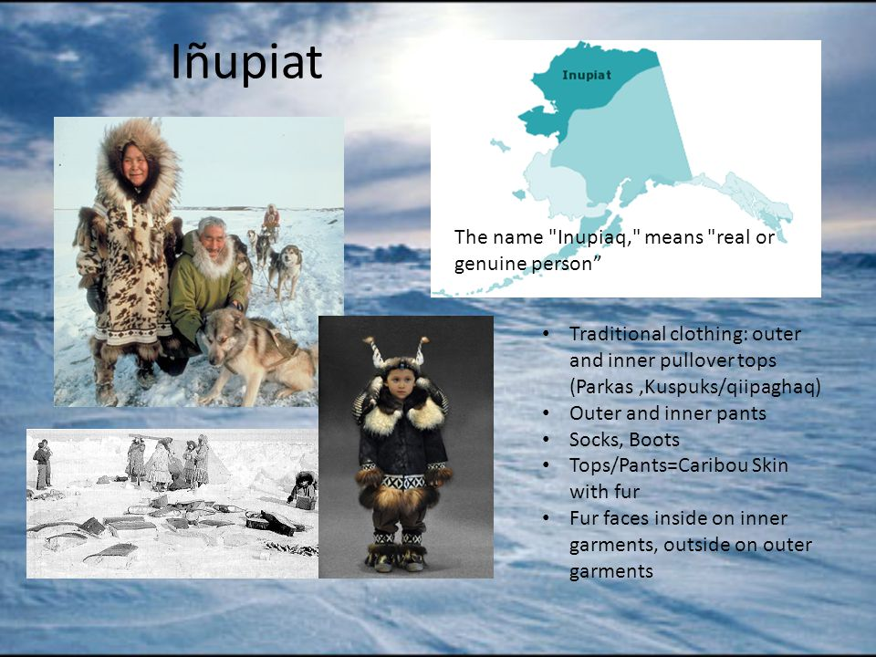 Iñupiat Traditional clothing: outer and inner pullover tops (Parkas,Kuspuks/qiipaghaq) Outer and inner pants Socks, Boots Tops/Pants=Caribou Skin with fur Fur faces inside on inner garments, outside on outer garments The name Inupiaq, means real or genuine person