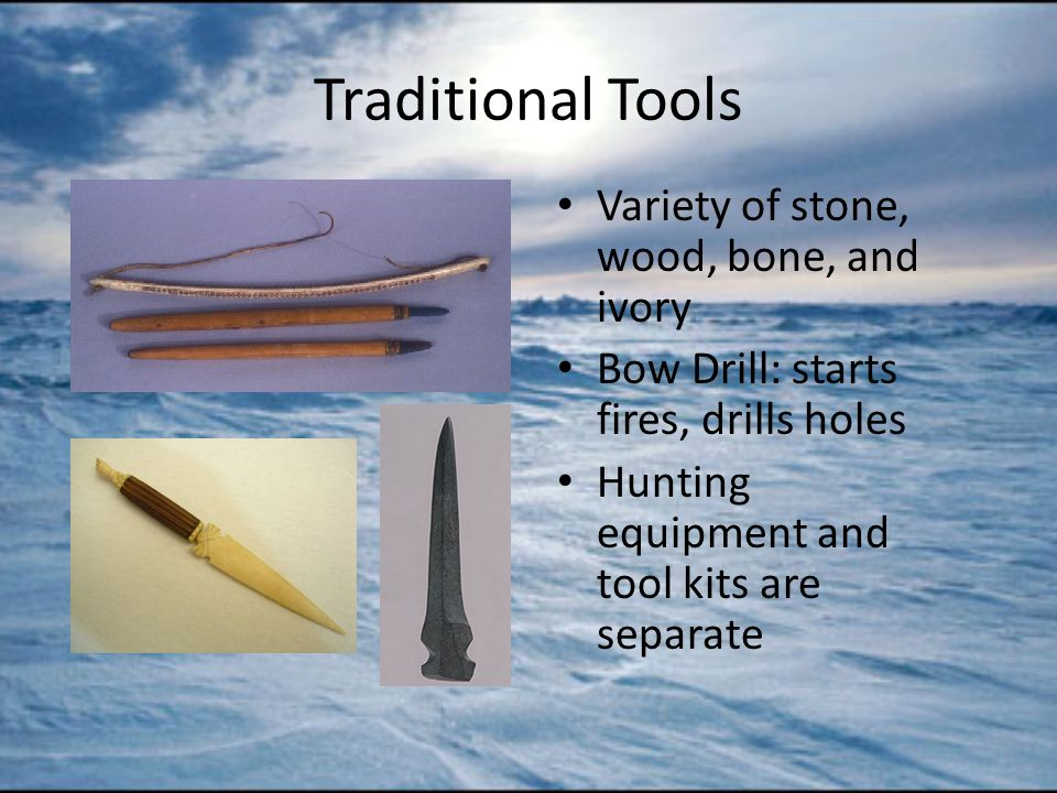 Traditional Tools Variety of stone, wood, bone, and ivory Bow Drill: starts fires, drills holes Hunting equipment and tool kits are separate