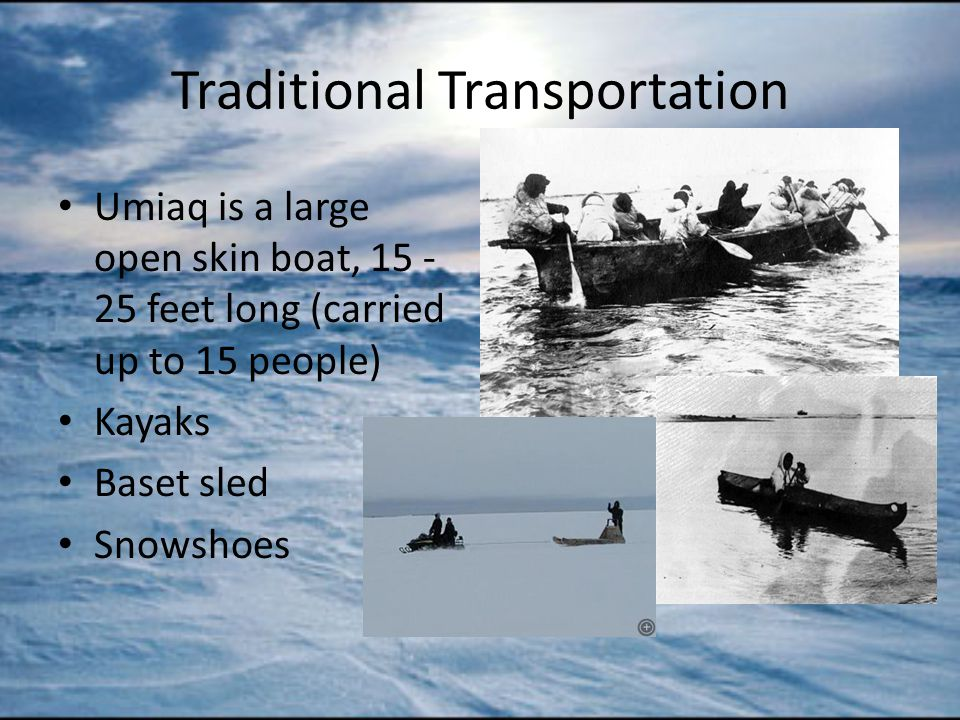 Traditional Transportation Umiaq is a large open skin boat, 15 - 25 feet long (carried up to 15 people) Kayaks Baset sled Snowshoes