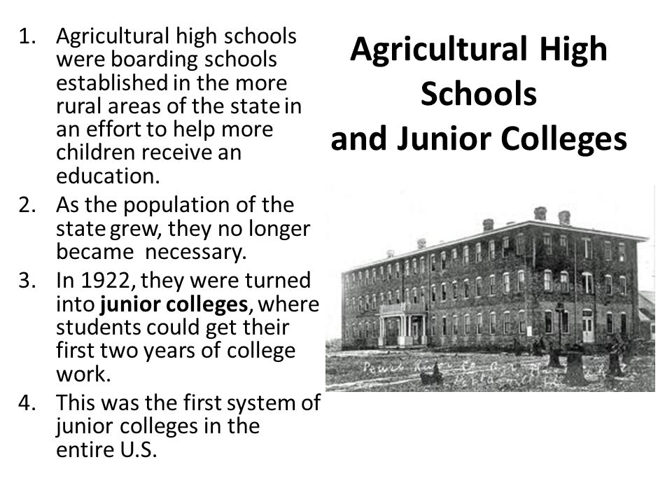 Agricultural High Schools and Junior Colleges 1.Agricultural high schools were boarding schools established in the more rural areas of the state in an