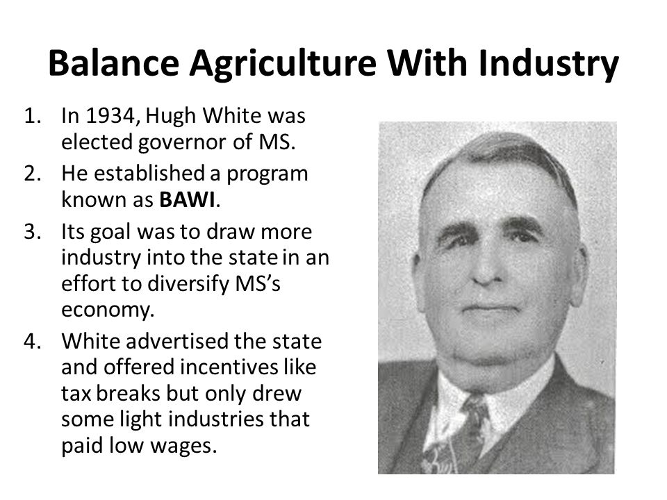 Balance Agriculture With Industry 1.In 1934, Hugh White was elected governor of MS. 2.He established a program known as BAWI. 3.Its goal was to draw m