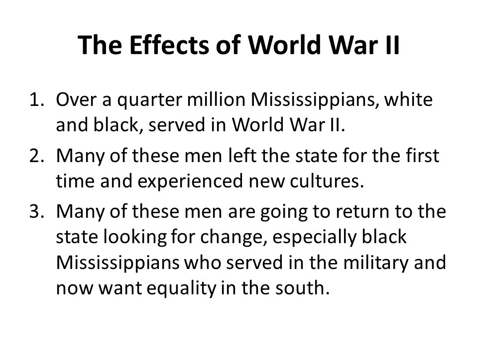 The Effects of World War II 1.Over a quarter million Mississippians, white and black, served in World War II.