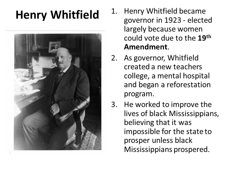 Henry Whitfield 1.Henry Whitfield became governor in 1923 - elected largely because women could vote due to the 19 th Amendment. 2.As governor, Whitfi