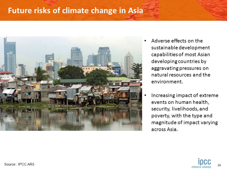 16 Future risks of climate change in Asia Adverse effects on the sustainable development capabilities of most Asian developing countries by aggravating pressures on natural resources and the environment.