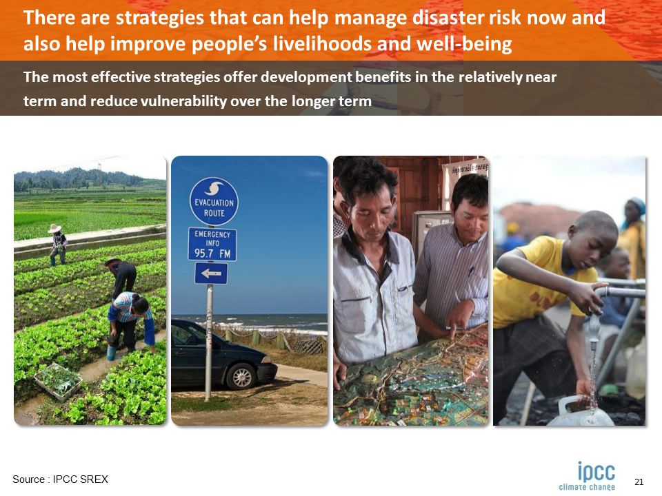 21 There are strategies that can help manage disaster risk now and also help improve people's livelihoods and well-being The most effective strategies offer development benefits in the relatively near term and reduce vulnerability over the longer term Source : IPCC SREX